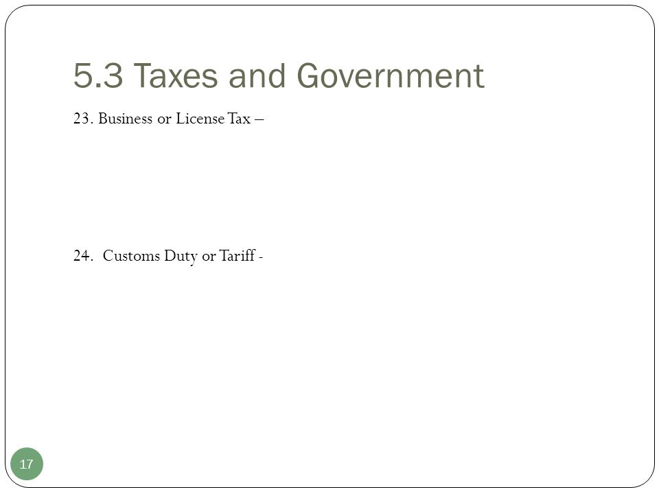 5.3 Taxes and Government 17 23. Business or License Tax – 24. Customs Duty or Tariff -