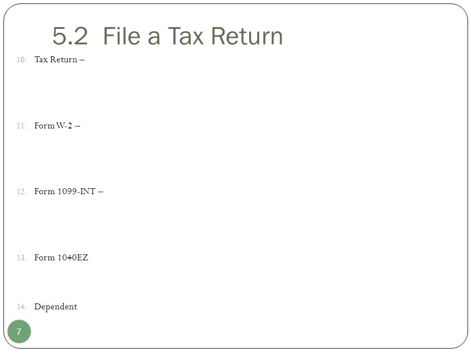 5.2 File a Tax Return 10. Tax Return – 11. Form W-2 – 12. Form 1099-INT – 13. Form 1040EZ 14. Dependent 7