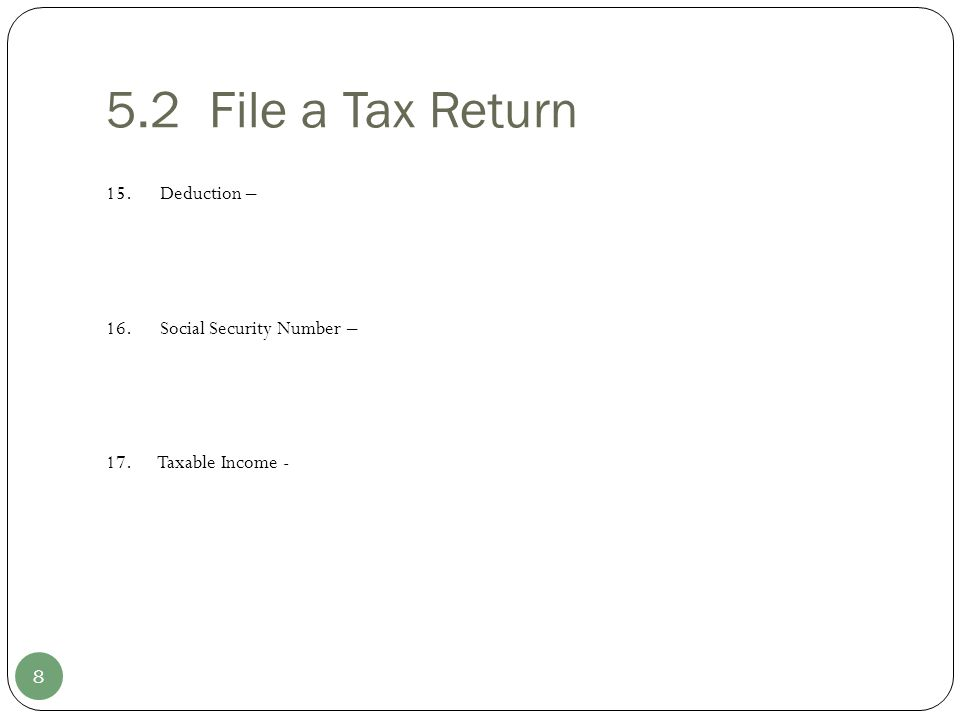 5.2 File a Tax Return 15. Deduction – 16. Social Security Number – 17. Taxable Income - 8