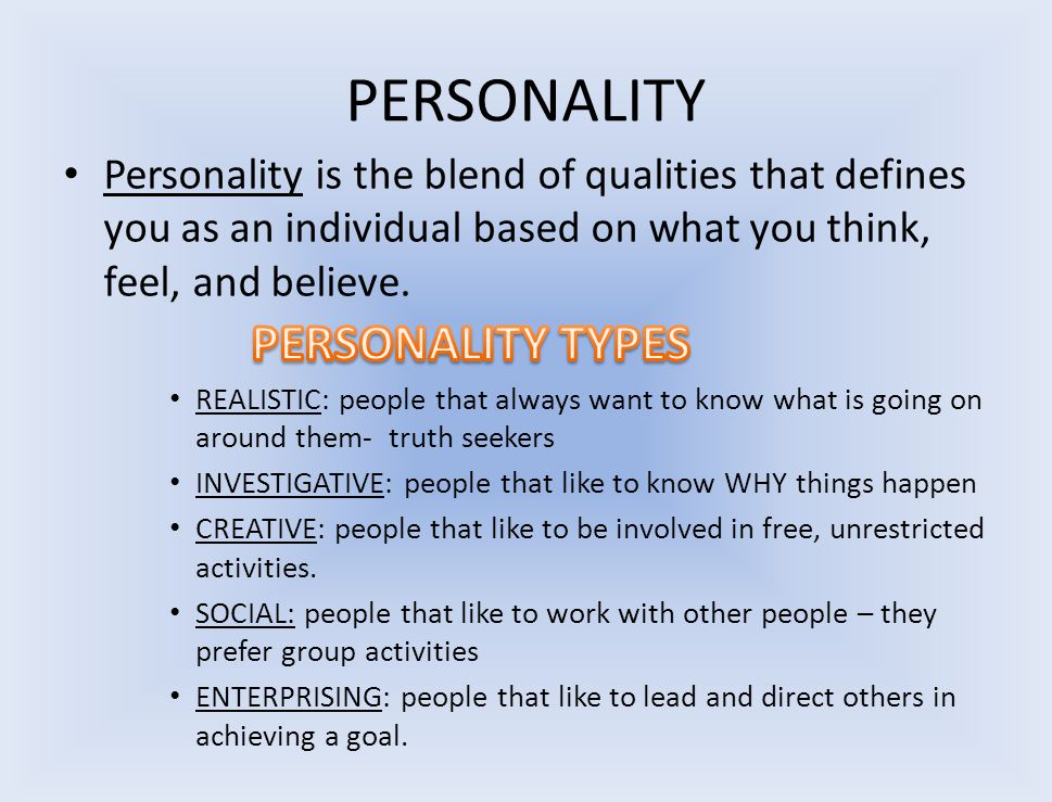 PERSONALITY Personality is the blend of qualities that defines you as an individual based on what you think, feel, and believe. REALISTIC: people that