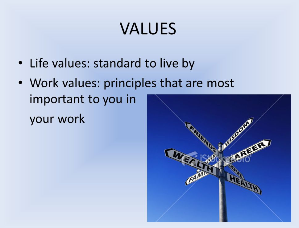 VALUES Life values: standard to live by Work values: principles that are most important to you in your work