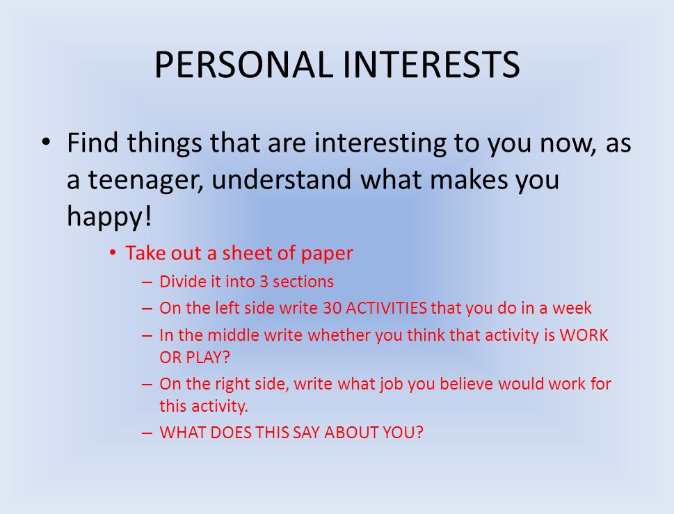 PERSONAL INTERESTS Find things that are interesting to you now, as a teenager, understand what makes you happy.