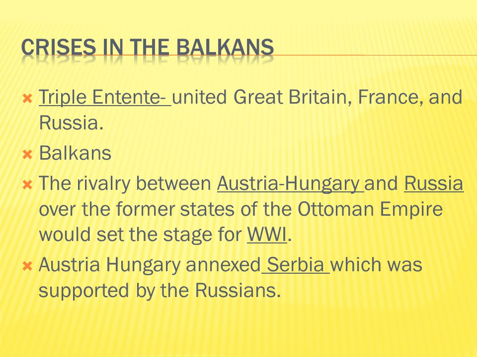  Triple Entente- united Great Britain, France, and Russia.  Balkans  The rivalry between Austria-Hungary and Russia over the former states of the O