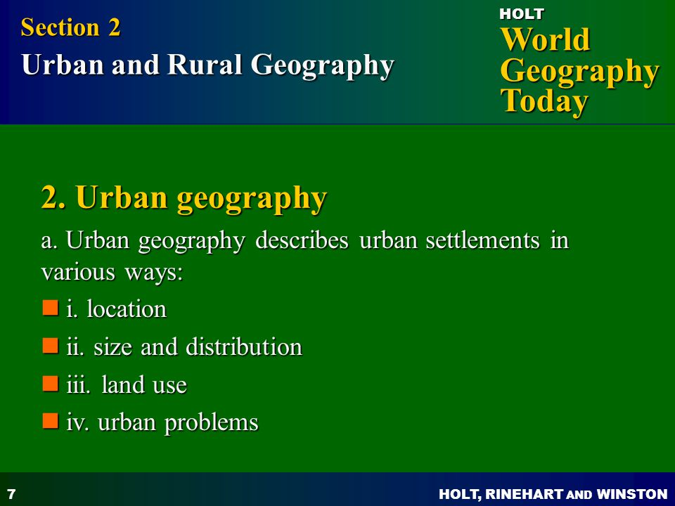 HOLT, RINEHART AND WINSTON World Geography Today HOLT 7 2. Urban geography a. Urban geography describes urban settlements in various ways: Section 2 U