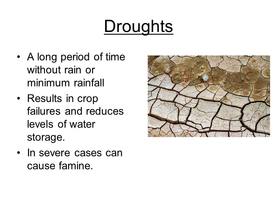 Droughts A long period of time without rain or minimum rainfall Results in crop failures and reduces levels of water storage. In severe cases can caus
