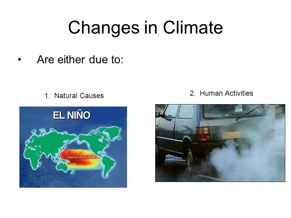 Changes in Climate Are either due to: 1. Natural Causes 2. Human Activities