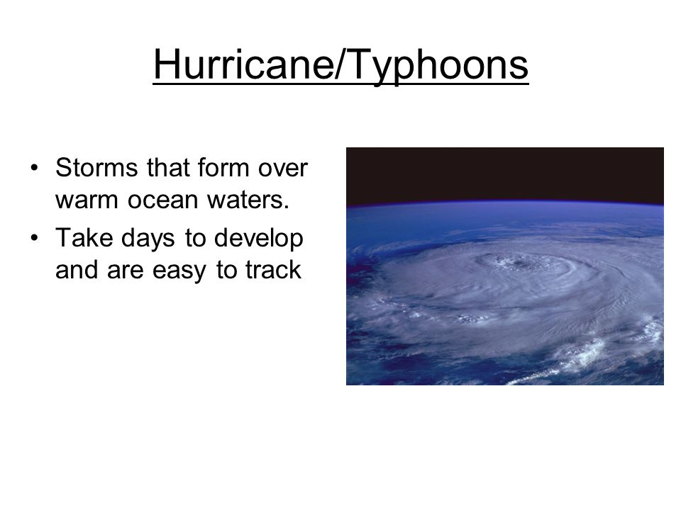 Hurricane/Typhoons Storms that form over warm ocean waters. Take days to develop and are easy to track