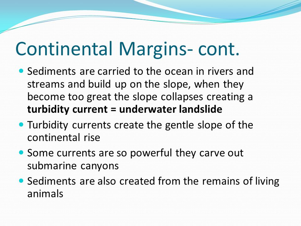 Continental Margins- cont. Sediments are carried to the ocean in rivers and streams and build up on the slope, when they become too great the slope co