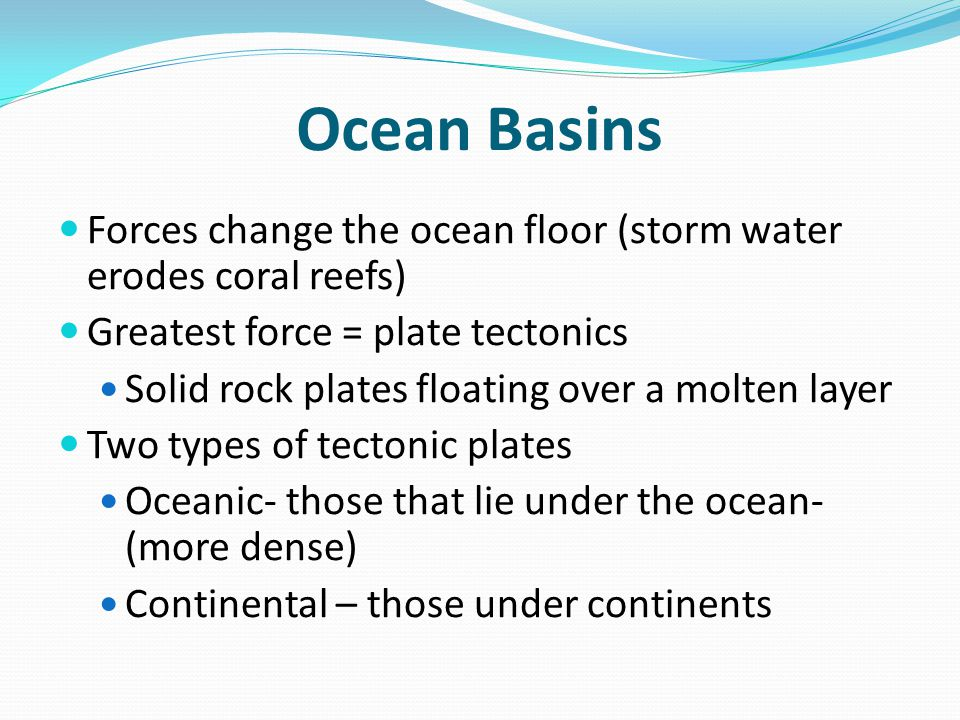 Ocean Basins Forces change the ocean floor (storm water erodes coral reefs) Greatest force = plate tectonics Solid rock plates floating over a molten