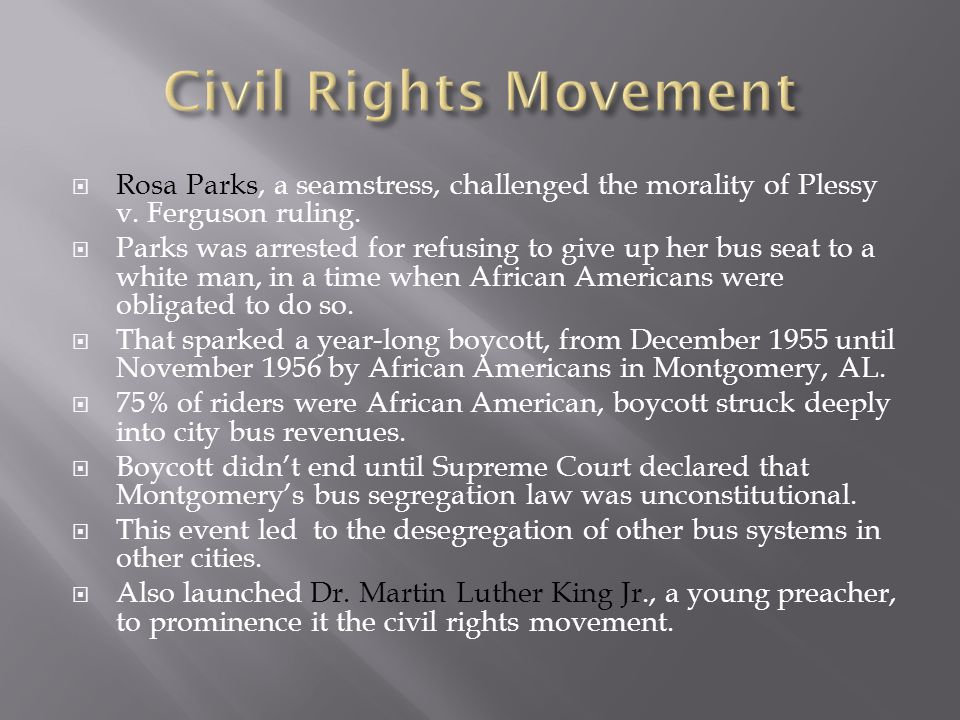  Rosa Parks, a seamstress, challenged the morality of Plessy v. Ferguson ruling.  Parks was arrested for refusing to give up her bus seat to a white