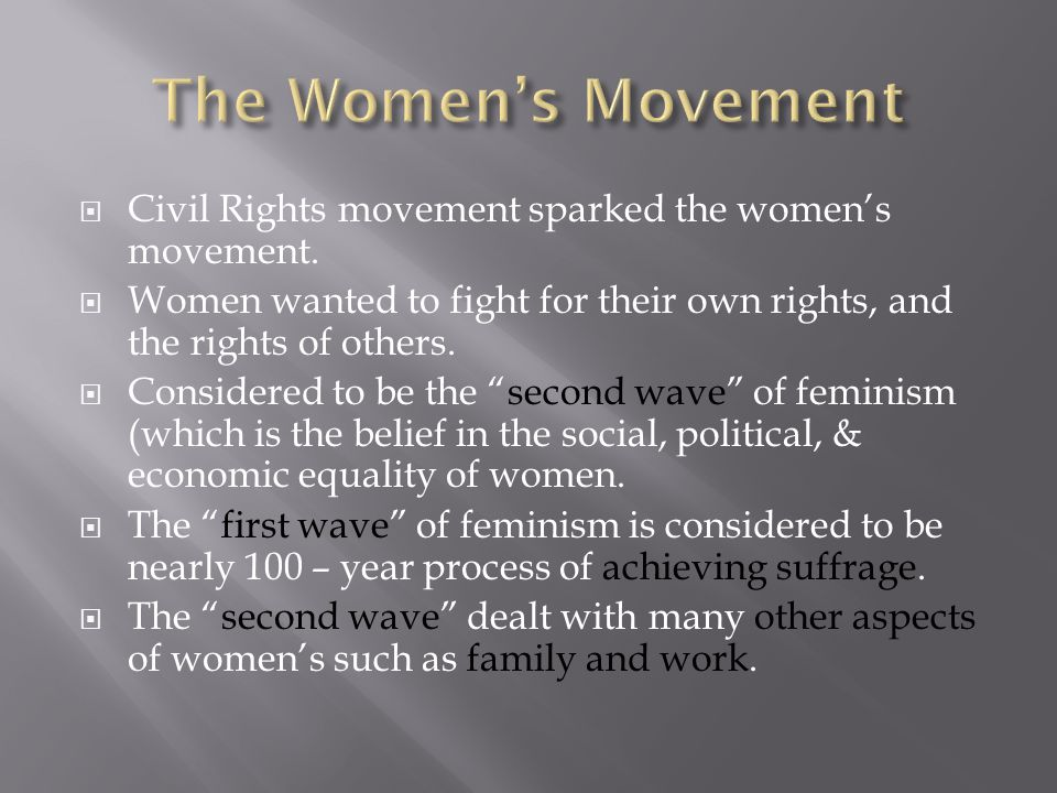  Civil Rights movement sparked the women's movement.  Women wanted to fight for their own rights, and the rights of others.  Considered to be the ""