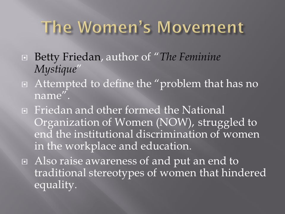 " Betty Friedan, author of "" The Feminine Mystique ""  Attempted to define the ""problem that has no name"".  Friedan and other formed the National Org"