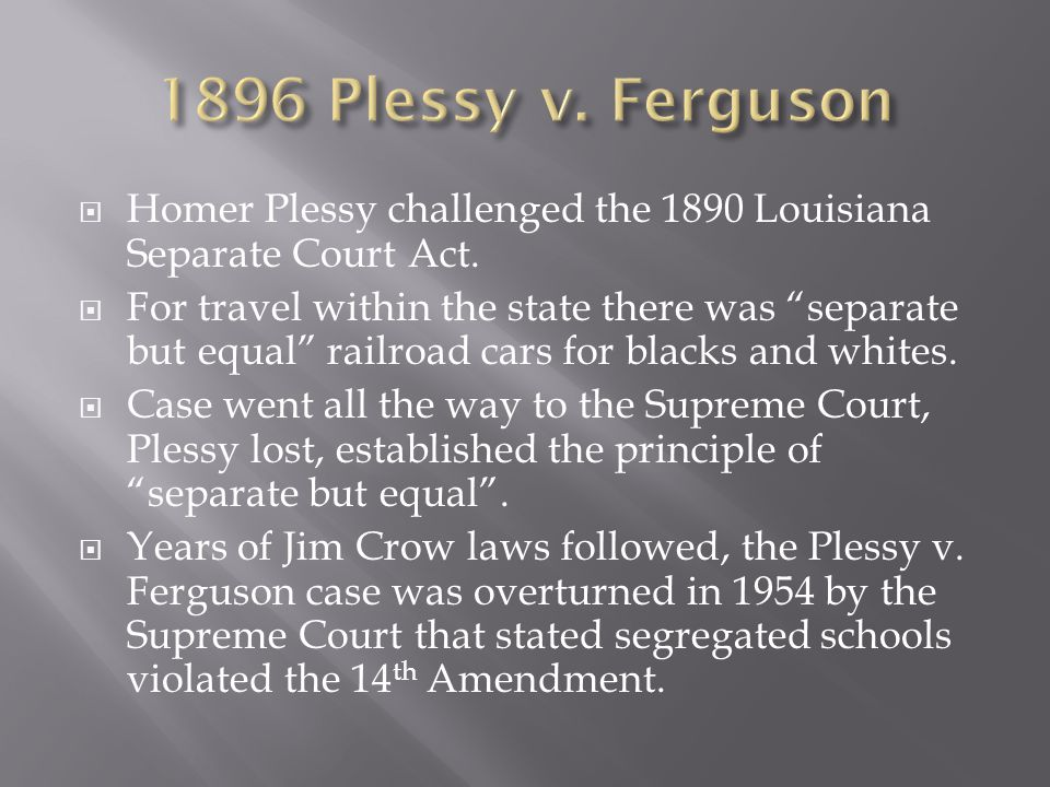 " Homer Plessy challenged the 1890 Louisiana Separate Court Act.  For travel within the state there was ""separate but equal"" railroad cars for blacks"