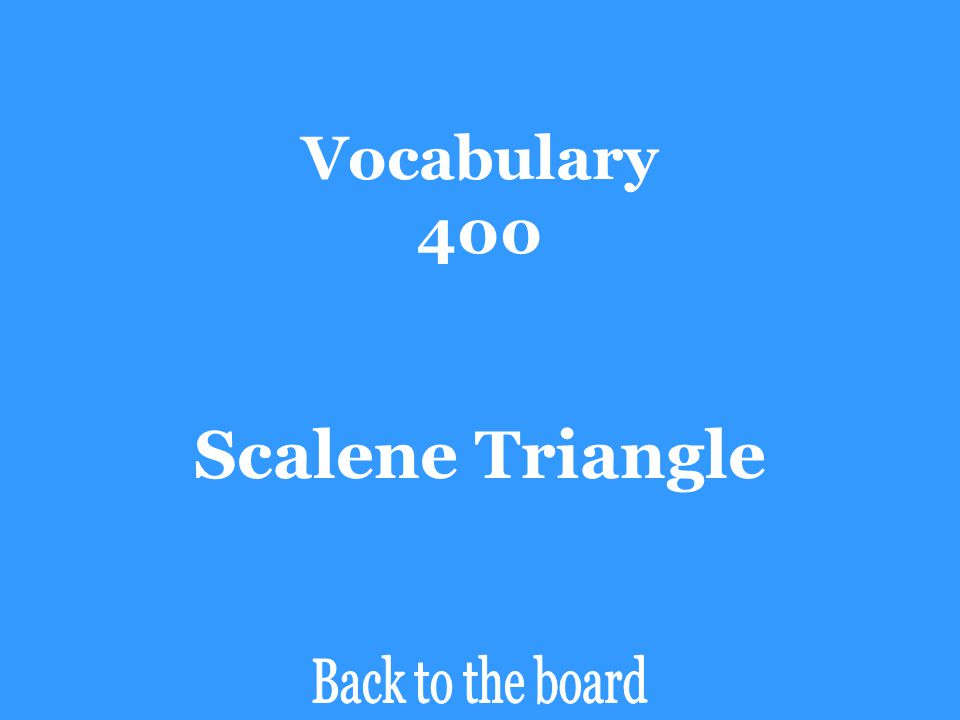 Vocabulary 400 What type of triangle has no congruent sides?