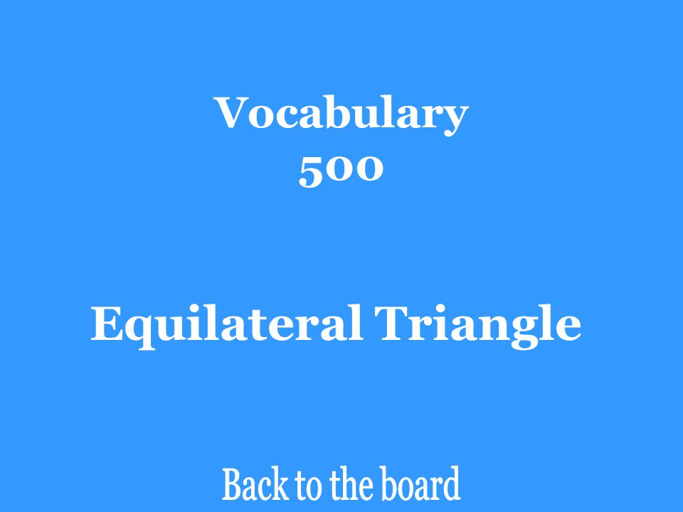 Vocabulary 500 What type of triangle (classified by its sides) has 3 congruent, acute angles?