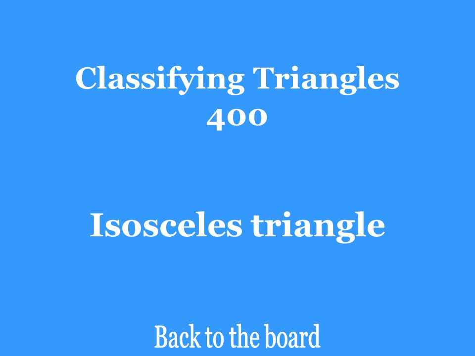 Classifying Triangles 400 Classify ∆ADB by its side lengths. D C A 80  10  100  20  B