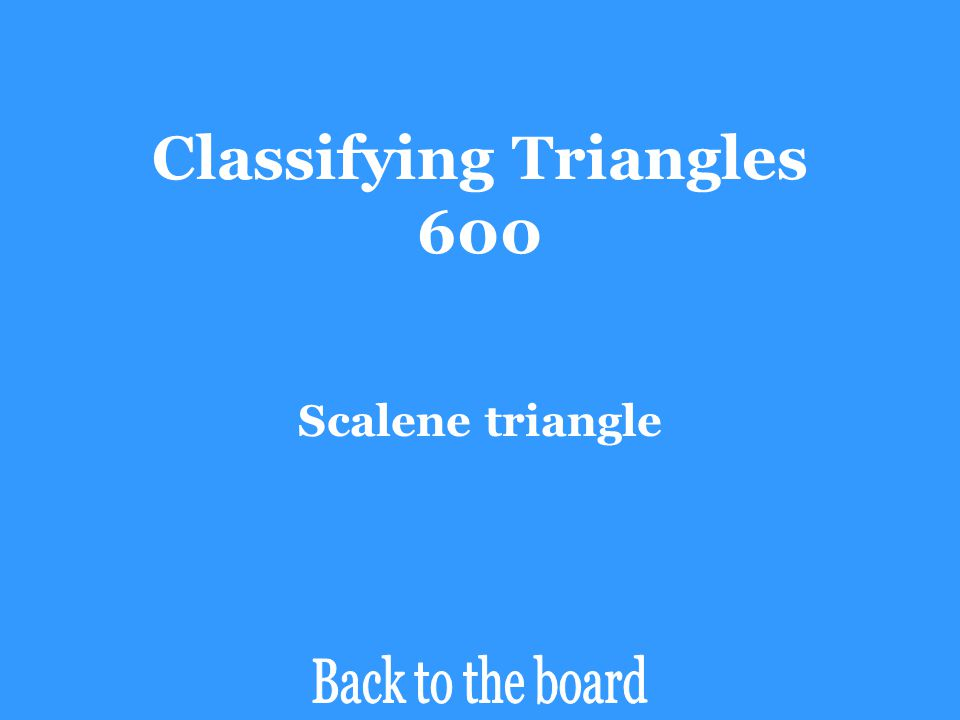 Classifying Triangles 600 Classify ∆BDC by its side lengths. D C A 80  10  100  20  B