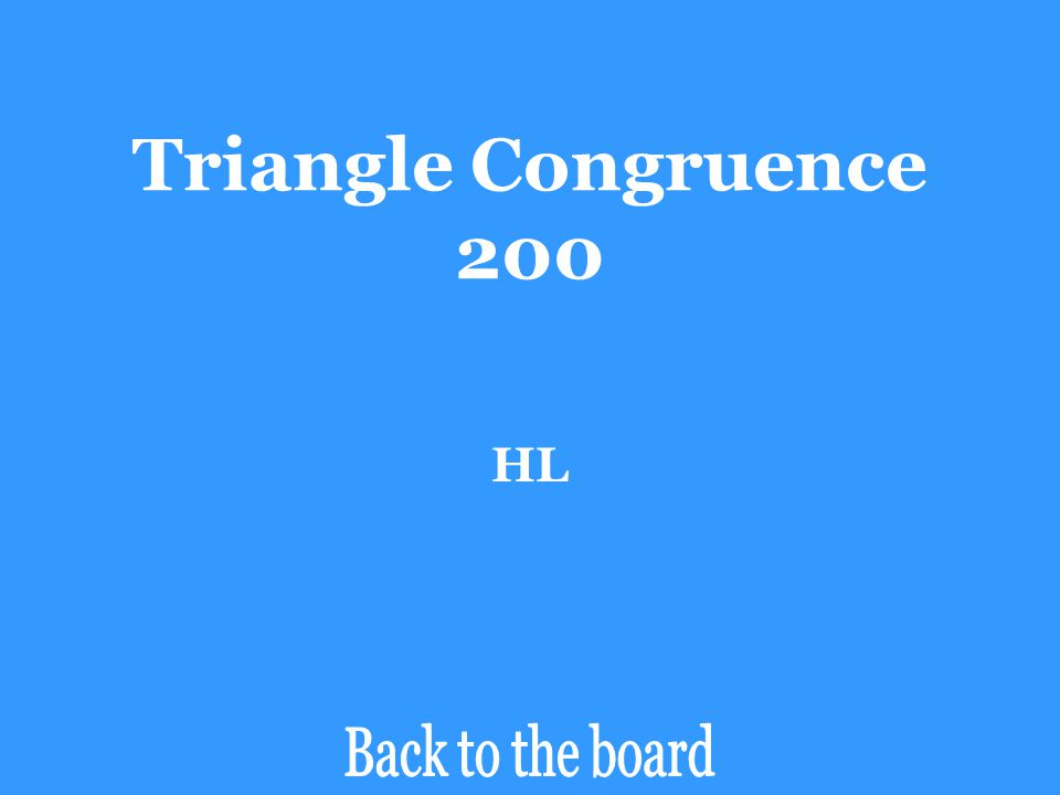 Triangle Congruence 200 Determine if the pair of triangles are congruent by SSS, SAS, ASA, AAS, or HL. If the triangles are not congruent, say Not Con