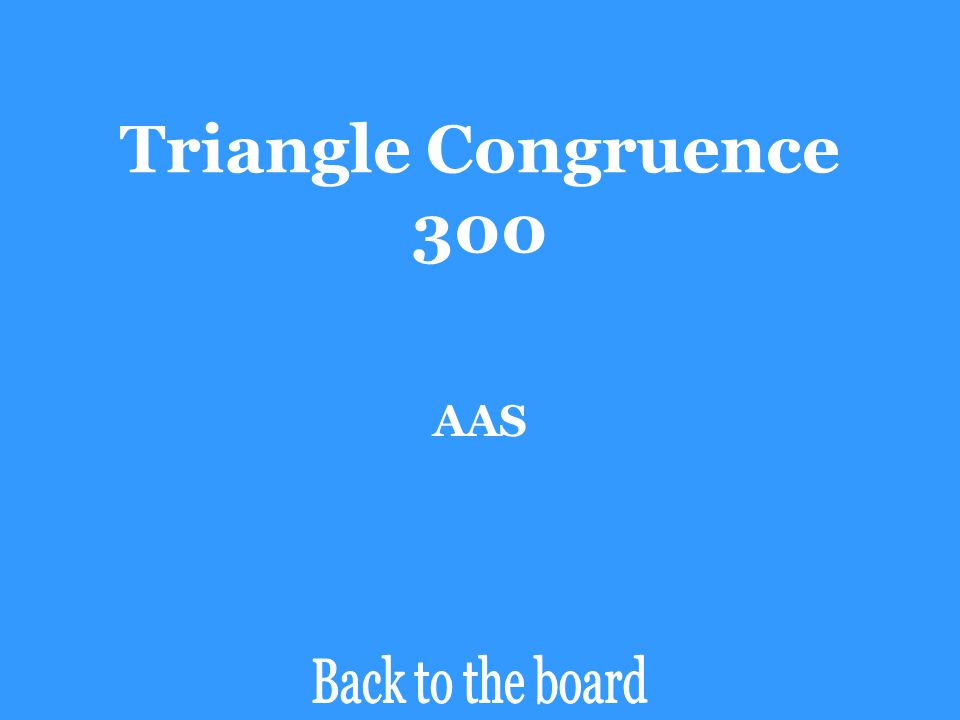 Triangle Congruence 300 Determine if the pair of triangles are congruent by SSS, SAS, ASA, AAS, or HL. If the triangles are not congruent, say Not Con