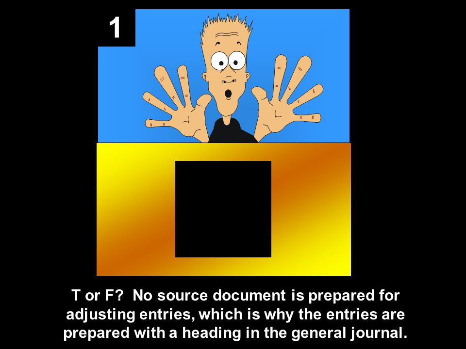 1 T or F? No source document is prepared for adjusting entries, which is why the entries are prepared with a heading in the general journal.