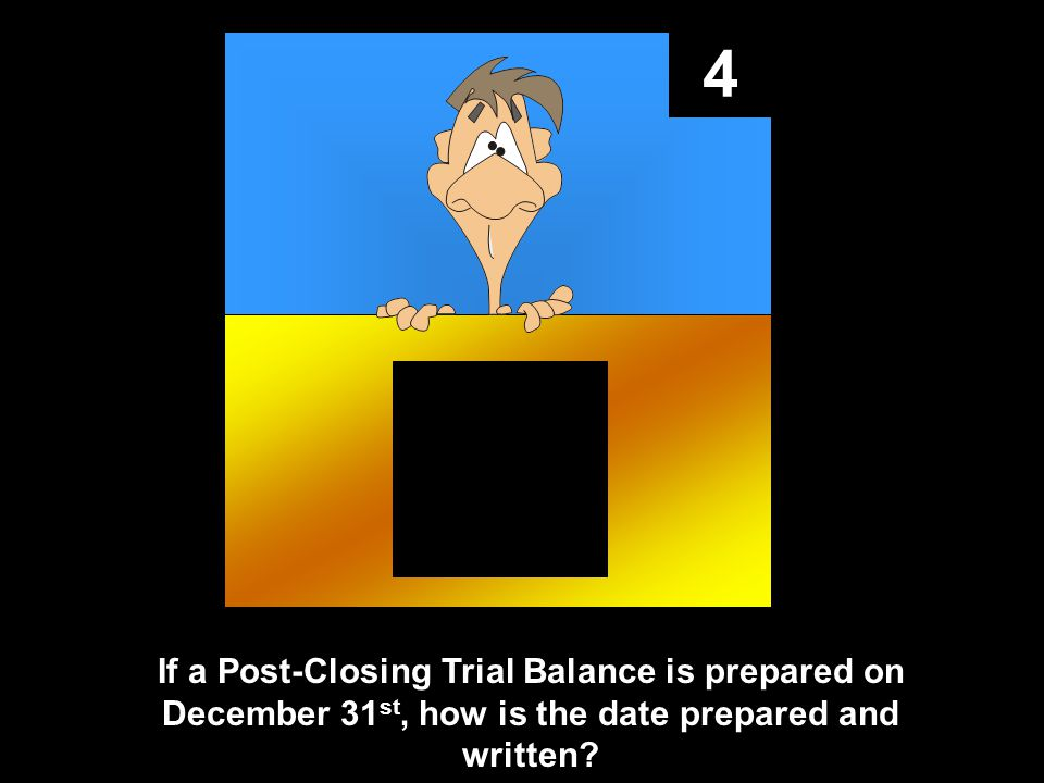 4 If a Post-Closing Trial Balance is prepared on December 31 st, how is the date prepared and written?