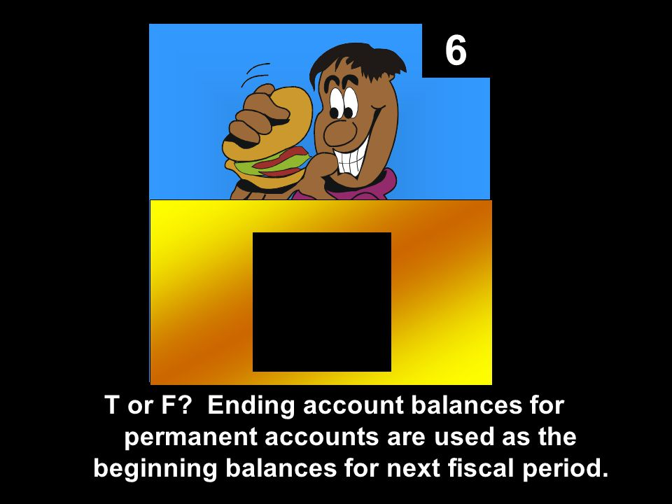 6 T or F? Ending account balances for permanent accounts are used as the beginning balances for next fiscal period.