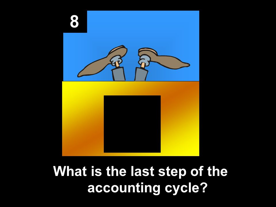 8 What is the last step of the accounting cycle?