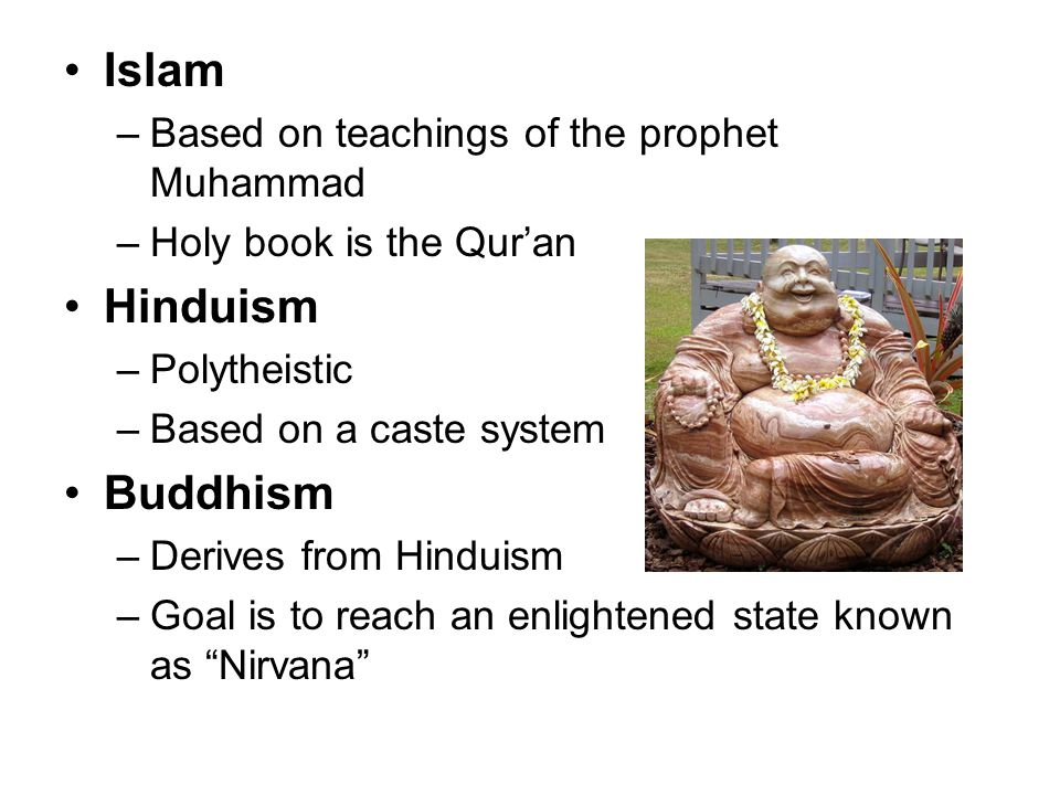 Islam –Based on teachings of the prophet Muhammad –Holy book is the Qur'an Hinduism –Polytheistic –Based on a caste system Buddhism –Derives from Hind