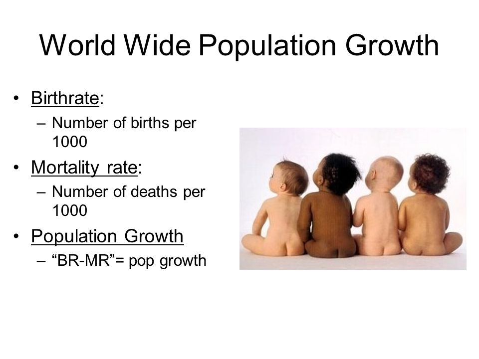 "World Wide Population Growth Birthrate: –Number of births per 1000 Mortality rate: –Number of deaths per 1000 Population Growth –""BR-MR""= pop growth"