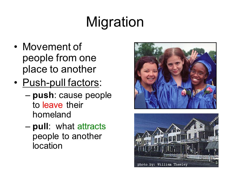 Migration Movement of people from one place to another Push-pull factors: –push: cause people to leave their homeland –pull: what attracts people to a