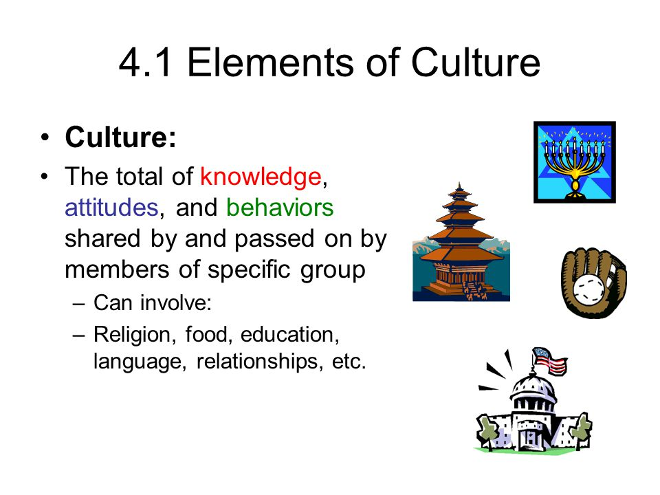 4.1 Elements of Culture Culture: The total of knowledge, attitudes, and behaviors shared by and passed on by members of specific group –Can involve: –