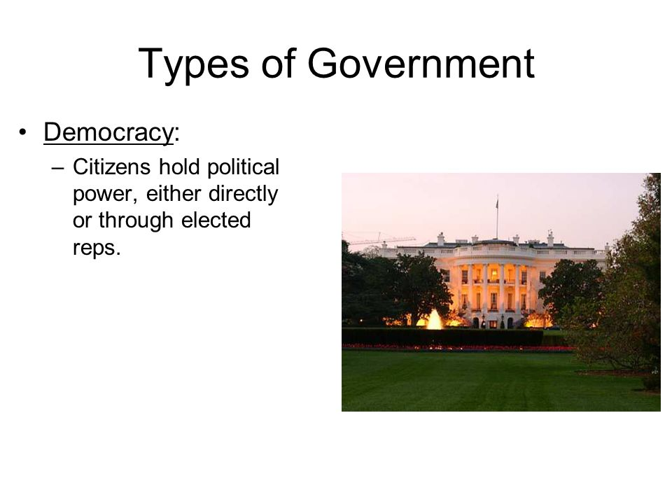 Types of Government Democracy: –Citizens hold political power, either directly or through elected reps.