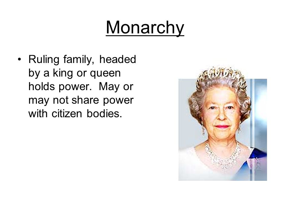 Monarchy Ruling family, headed by a king or queen holds power. May or may not share power with citizen bodies.