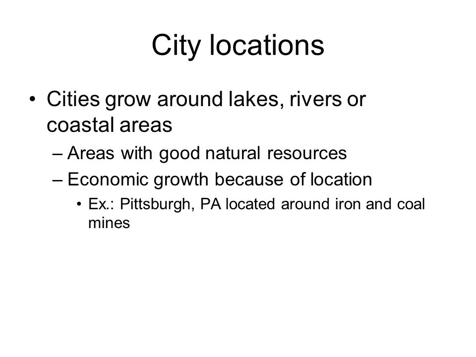 City locations Cities grow around lakes, rivers or coastal areas –Areas with good natural resources –Economic growth because of location Ex.: Pittsbur