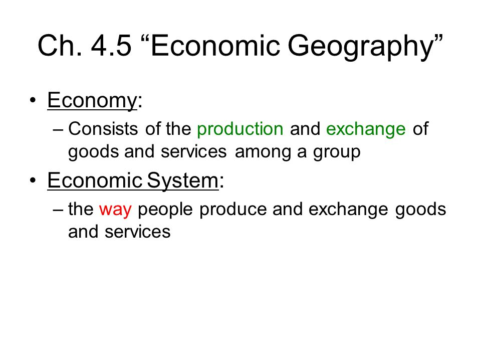 "Ch. 4.5 ""Economic Geography"" Economy: –Consists of the production and exchange of goods and services among a group Economic System: –the way people pr"