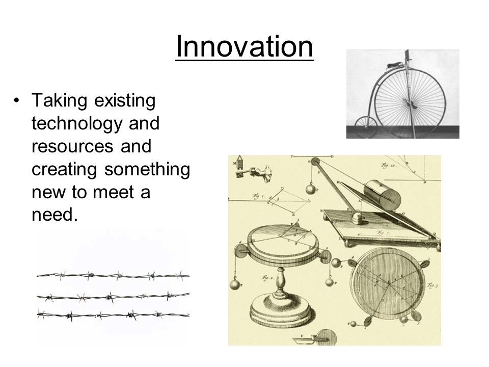 Innovation Taking existing technology and resources and creating something new to meet a need.
