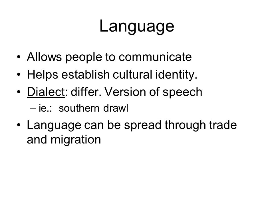 Language Allows people to communicate Helps establish cultural identity. Dialect: differ. Version of speech –ie.: southern drawl Language can be sprea