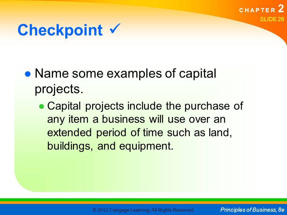 © 2012 Cengage Learning. All Rights Reserved. Principles of Business, 8e C H A P T E R 2 SLIDE 26 Checkpoint ●Name some examples of capital projects.