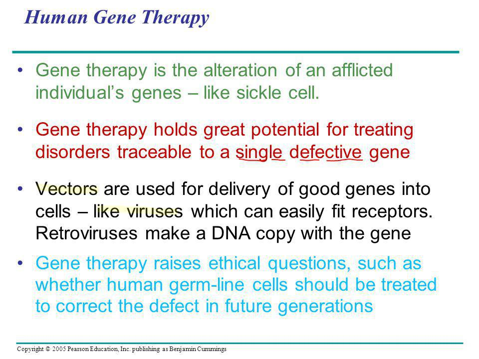 Copyright © 2005 Pearson Education, Inc. publishing as Benjamin Cummings Human Gene Therapy Gene therapy is the alteration of an afflicted individual'