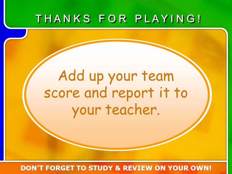 Turn in team score Add up your team score and report it to your teacher.