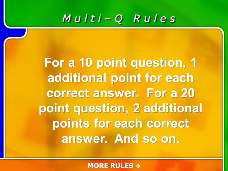 Game Rules M u l t i – Q R u l e s For a 10 point question, 1 additional point for each correct answer.