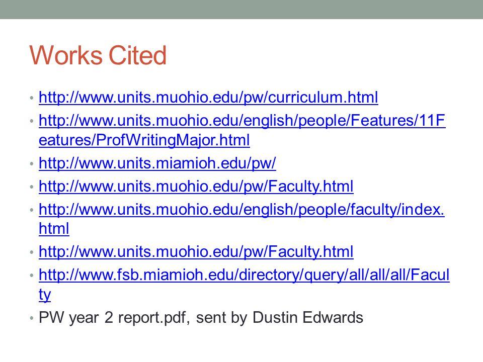 Works Cited http://www.units.muohio.edu/pw/curriculum.html http://www.units.muohio.edu/english/people/Features/11F eatures/ProfWritingMajor.html http://www.units.muohio.edu/english/people/Features/11F eatures/ProfWritingMajor.html http://www.units.miamioh.edu/pw/ http://www.units.muohio.edu/pw/Faculty.html http://www.units.muohio.edu/english/people/faculty/index.