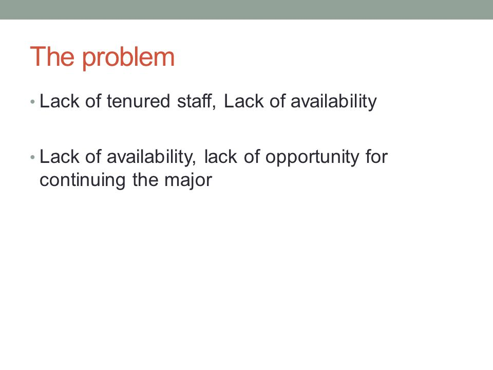 The problem Lack of tenured staff, Lack of availability Lack of availability, lack of opportunity for continuing the major