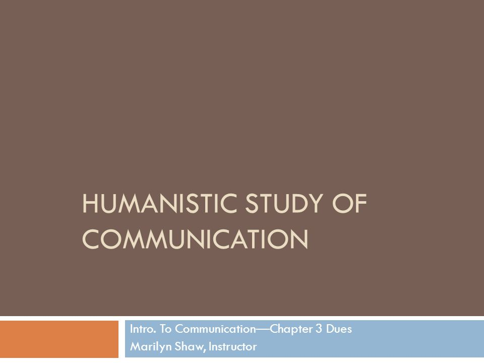 HUMANISTIC STUDY OF COMMUNICATION Intro. To Communication—Chapter 3 Dues Marilyn Shaw, Instructor