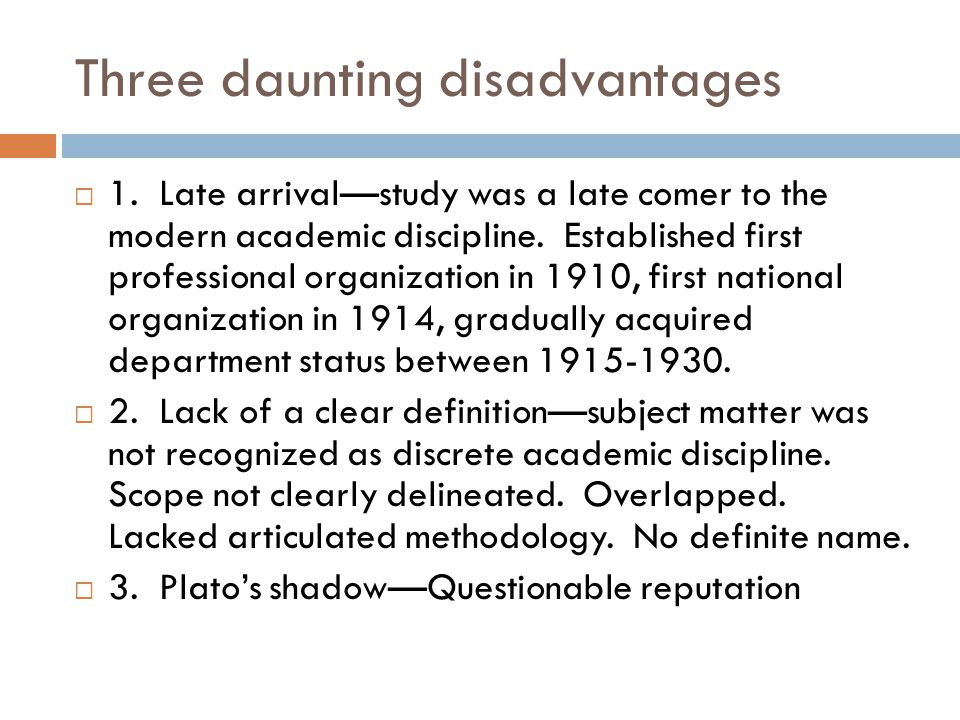 Three daunting disadvantages  1. Late arrival—study was a late comer to the modern academic discipline. Established first professional organization i