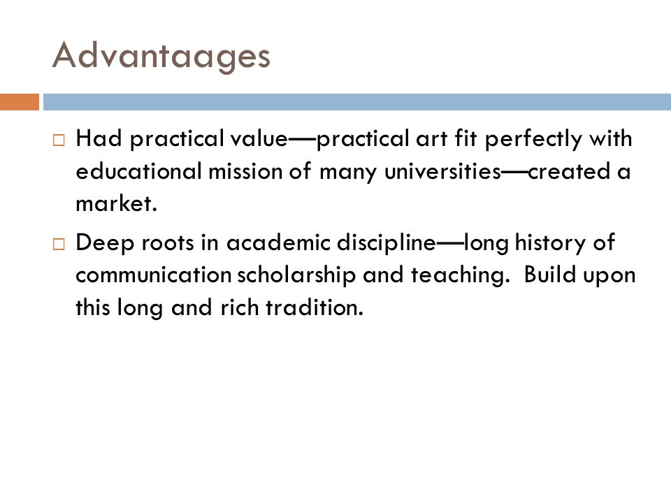 Advantaages  Had practical value—practical art fit perfectly with educational mission of many universities—created a market.  Deep roots in academic