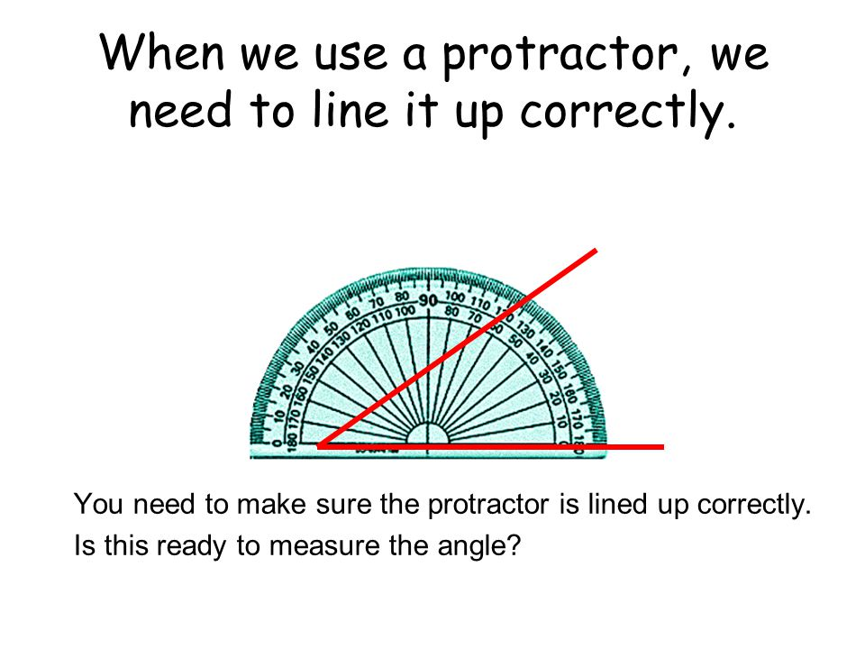 When we use a protractor, we need to line it up correctly. You need to make sure the protractor is lined up correctly. Is this ready to measure the an