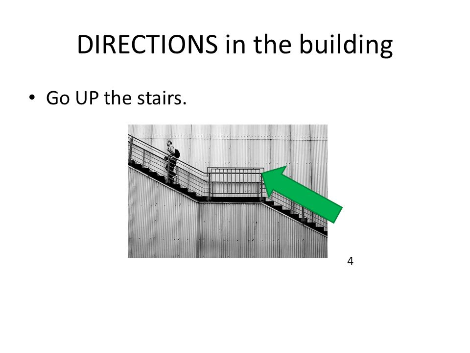 DIRECTIONS in the building Go UP the stairs. 4