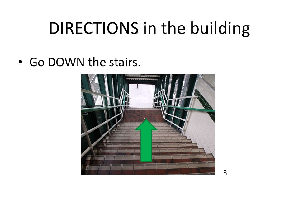 DIRECTIONS in the building Go DOWN the stairs. 3
