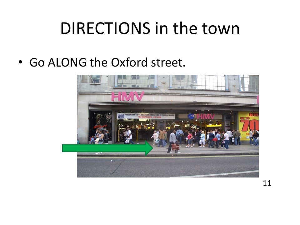 DIRECTIONS in the town Go ALONG the Oxford street. 11